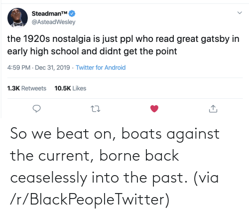 Boats: SteadmanTM.  @AsteadWesley  the 1920s nostalgia is just ppl who read great gatsby in  early high school and didnt get the point  4:59 PM · Dec 31, 2019 · Twitter for Android  1.3K Retweets  10.5K Likes So we beat on, boats against the current, borne back ceaselessly into the past. (via /r/BlackPeopleTwitter)