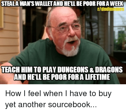 Lifetime, DnD, and Dragons: STEALA MAN'S WALLET AND HELL BE POOR FOR A WEEK  r/dndm  TEACH HIM TO PLAY DUNGEONS & DRAGONS  AND HELL BE POOR FORA LIFETIME How I feel when I have to buy yet another sourcebook...