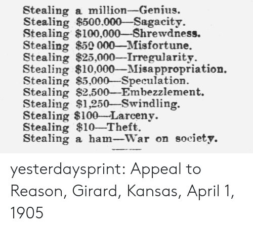 Target, Tumblr, and Blog: Stealing a million-Genius.  Stealing $500.000-Sagacity.  Stealing $100,000-Shrewdness.  Stealing $50 000-Misfortune.  Stealing $25,000-Irregularity.  Stealing $10,000-Misappropriation.  Stealing $5,000-Speculation.  Stealing $2,500-Embezzlement.  Stealing $1,250-Swindling.  Stealing $100-Larceny.  Stealing $10-Theft.  Stealing a ham_-war on society. yesterdaysprint: Appeal to Reason, Girard, Kansas, April 1, 1905