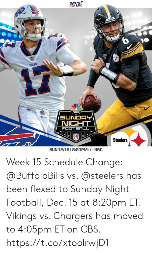 Schedule: Steelers  BILLS  NBC  NFI  Dison  SUNDAY  NICHT  FOOTBALL  Steelers  SUN 12/15 | 8:20PMET I NBC Week 15 Schedule Change: @BuffaloBills vs. @steelers has been flexed to Sunday Night Football, Dec. 15 at 8:20pm ET.  Vikings vs. Chargers has moved to 4:05pm ET on CBS. https://t.co/xtoolrwjD1