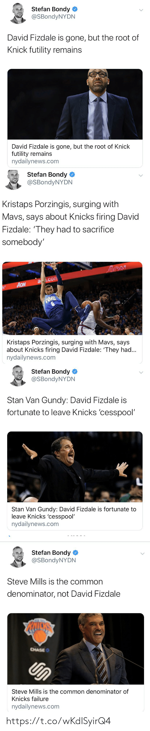 Nydailynews: Stefan Bondy  @SBondyNYDN  David Fizdale is gone, but the root of  Knick futility remains  David Fizdale is gone, but the root of Knick  futility remains  nydailynews.com   Stefan Bondy  @SBondyNYDN  Kristaps Porzingis, surging with  Mavs, says about Knicks firing David  Fizdale: 'They had to sacrifice  somebody'  a.com  AON  MAVS  Kristaps Porzingis, surging with Mavs, says  about Knicks firing David Fizdale: 'They had...  nydailynews.com   Stefan Bondy  @SBondyNYDN  Stan Van Gundy: David Fizdale is  fortunate to leave Knicks 'cesspool'  Stan Van Gundy: David Fizdale is fortunate to  leave Knicks 'cesspool'  nydailynews.com   Stefan Bondy  @SBondyNYDN  Steve Mills is the common  denominator, not David Fizdale  CHASEO  Un  Steve Mills is the common denominator of  Knicks failure  nydailynews.com https://t.co/wKdISyirQ4