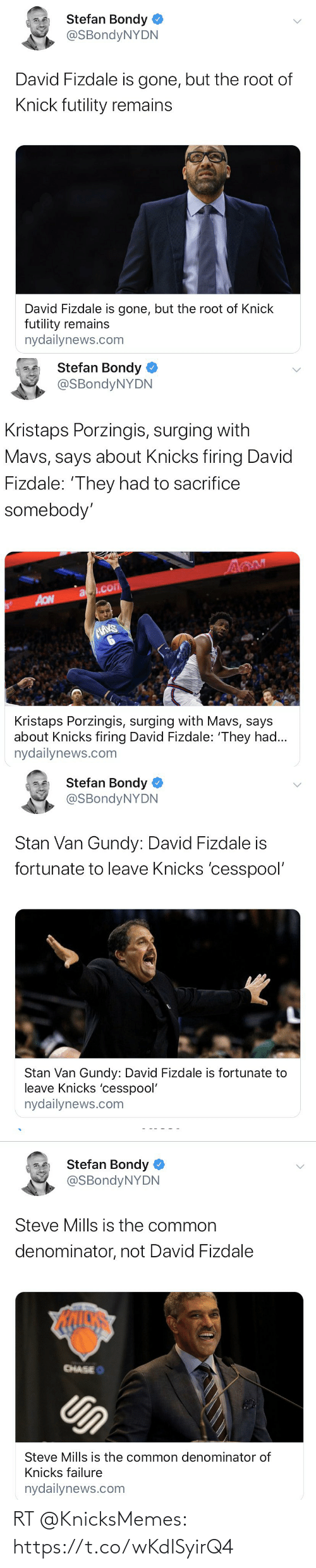 Nydailynews: Stefan Bondy  @SBondyNYDN  David Fizdale is gone, but the root of  Knick futility remains  David Fizdale is gone, but the root of Knick  futility remains  nydailynews.com   Stefan Bondy  @SBondyNYDN  Kristaps Porzingis, surging with  Mavs, says about Knicks firing David  Fizdale: 'They had to sacrifice  somebody'  a.com  AON  MAVS  Kristaps Porzingis, surging with Mavs, says  about Knicks firing David Fizdale: 'They had...  nydailynews.com   Stefan Bondy  @SBondyNYDN  Stan Van Gundy: David Fizdale is  fortunate to leave Knicks 'cesspool'  Stan Van Gundy: David Fizdale is fortunate to  leave Knicks 'cesspool'  nydailynews.com   Stefan Bondy  @SBondyNYDN  Steve Mills is the common  denominator, not David Fizdale  CHASEO  Un  Steve Mills is the common denominator of  Knicks failure  nydailynews.com RT @KnicksMemes: https://t.co/wKdISyirQ4