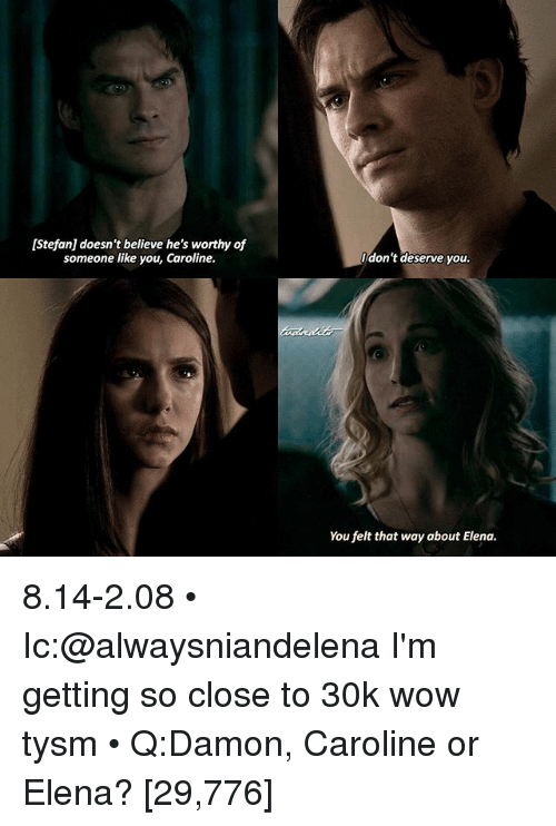 Memes, Wow, and 🤖: [Stefan] doesn't believe he's worthy of  someone like you, Caroline.  don't deserve you.  You felt that way about Elena. 8.14-2.08 • Ic:@alwaysniandelena I'm getting so close to 30k wow tysm • Q:Damon, Caroline or Elena? [29,776]