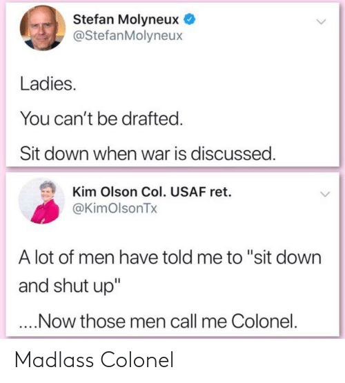 """Olson: Stefan Molyneux  @StefanMolyneux  Ladies.  You can't be drafted.  Sit down when war is discussed.  Kim Olson Col. USAF ret.  @KimOlsonTx  A lot of men have told me to """"sit down  and shut up""""  ..Now those men call me Colonel. Madlass Colonel"""