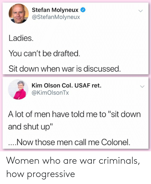 """Olson: Stefan Molyneux  @StefanMolyneux  Ladies.  You can't be drafted.  Sit down when war is discussed.  Kim Olson Col. USAF ret.  @KimOolsonTx  A lot of men have told me to """"sit down  and shut up""""  ..Now those men call me Colonel. Women who are war criminals, how progressive"""