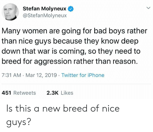 Bad, Bad Boys, and Iphone: Stefan Molyneux  @StefanMolyneux  Many women are going for bad boys rather  than nice guys because they know deep  down that war is coming, so they need to  breed for aggression rather than reason.  7:31 AM Mar 12, 2019 Twitter for iPhone  451 Retweets  2.3K Likes Is this a new breed of nice guys?