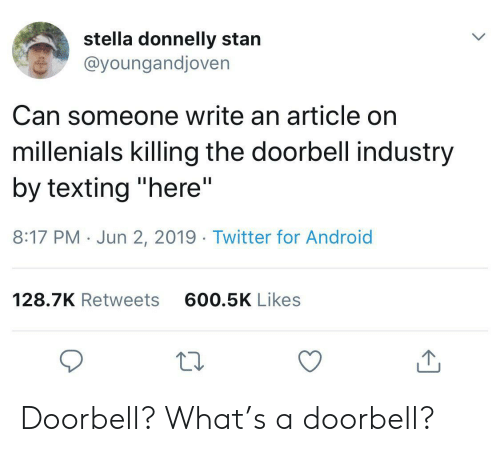 """Android, Stan, and Texting: stella donnelly stan  @youngandjoven  Can someone write an article on  millenials killing the doorbell industry  by texting """"here""""  II  8:17 PM Jun 2, 2019. Twitter for Android  600.5K Likes  128.7K Retweets Doorbell? What's a doorbell?"""
