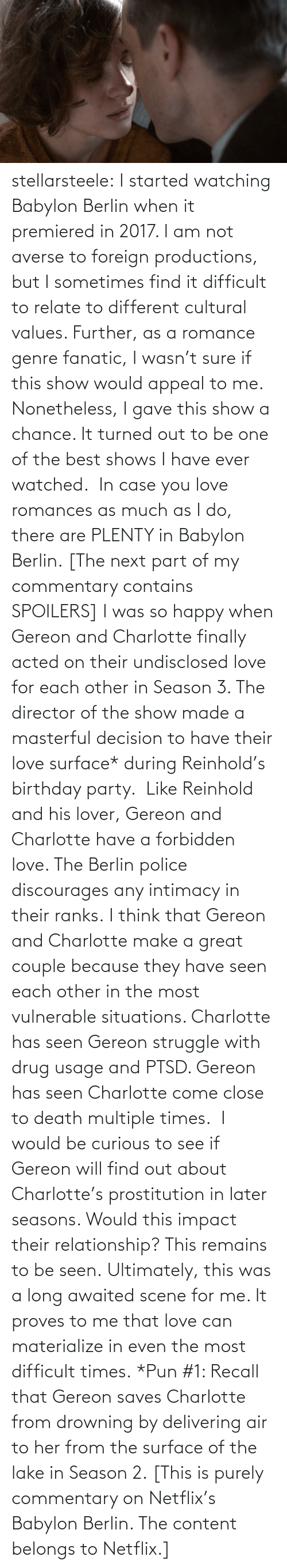 relationship: stellarsteele: I started watching Babylon Berlin when it premiered in 2017. I am not averse to foreign productions, but I sometimes find it difficult to relate to different cultural values. Further, as a romance genre fanatic, I wasn't sure if this show would appeal to me.  Nonetheless, I gave this show a chance. It turned out to be one of the best shows I have ever watched.  In case you love romances as much as I do, there are PLENTY in Babylon Berlin. [The next part of my commentary contains SPOILERS] I was so happy when Gereon and Charlotte finally acted on their undisclosed love for each other in Season 3. The director of the show made a masterful decision to have their love surface* during Reinhold's birthday party.  Like Reinhold and his lover, Gereon and Charlotte have a forbidden love. The Berlin police discourages any intimacy in their ranks. I think that Gereon and Charlotte make a great couple because they have seen each other in the most vulnerable situations. Charlotte has seen Gereon struggle with drug usage and PTSD. Gereon has seen Charlotte come close to death multiple times.  I would be curious to see if Gereon will find out about Charlotte's prostitution in later seasons. Would this impact their relationship? This remains to be seen. Ultimately, this was a long awaited scene for me. It proves to me that love can materialize in even the most difficult times. *Pun #1: Recall that Gereon saves Charlotte from drowning by delivering air to her from the surface of the lake in Season 2. [This is purely commentary on Netflix's Babylon Berlin. The content belongs to Netflix.]