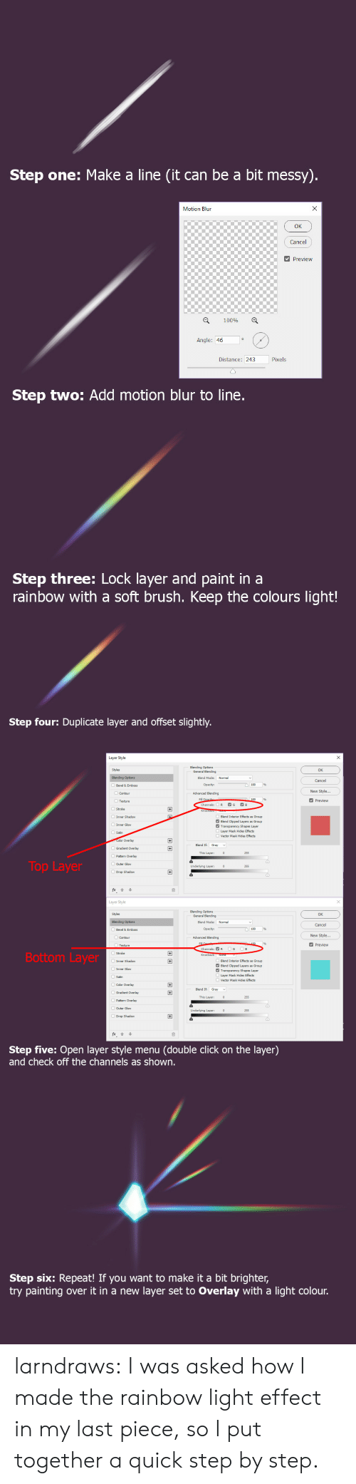 Click, Target, and Tumblr: Step one: Make a line (it can be a bit messy).  X  Motion Blun  Cancel  Preview  100%  Angle: 46  Pixels  Distance: 243  Step two: Add motion blur to line.  Step three: Lock layer and paint in a  rainbow with a soft brush. Keep the colours light!   Step four: Duplicate layer and offset slightly.  Layer Style  Blending Options  General Blending  Styles  OK  Blending Options  Blend Mode:  Normal  Cancel  Opacity:  Bevel & Emboss  New Style...  Advanced Blending  Contour  Fill Opacib  Channels:  Preview  Texture  G  B  R  +  Stroke  Inner Shadow  Blend Interior Effects  Blend Clipped Layers  Transparency Shapes Layer  s Group  Group  Inner Glow  Layer Mask Hides Effects  Satin  Vector Mask Hides Effects  Color Overlay  +  Blend If  Gray  Gradient Overlay  This Layer:  255  Pattern Overlay  Top Layer  OOuter Glow  Underlying Layer:  255  Drop Shadow  Layer Style  Blending Options  General Blending  Styles  OK  Normal  Blending Options  Blend Mode:  Cancel  Opacity:  Bevel & Emboss  New Style...  Advanced Blending  Contour  Fill  100  Preview  Texture  G  B  Channels: R  Bottom Layer  Knockout: None  Inner Shadow  Blend Interior Effects  Blend Clipped Layers  Transparency Shapes Layer  Layer Mask Hides Effects  +  s Group  Group  Inner Glow  Satin  Vector Mask Hides Effects  Color Overlay  +  Blend If  Gradient Overlay  +  This Layer:  255  Pattern Overlay  Outer Glow  Underlying Layer:  255  Drop Shadow  fx  Step five: Open layer style menu  and check off the channels as shown.  (double click on the layer)   Step six: Repeat! If you want to make it a bit brighter,  try painting  layer set to Overlay with a light colour.  over it in a new larndraws:  I was asked how I made the rainbow light effect in my last piece, so I put together a quick step by step.