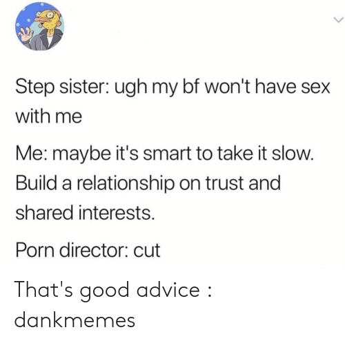 Have Sex With Me: Step sister: ugh my bf won't have sex  with me  Me: maybe it's smart to take it slow.  Build a relationship on trust and  shared interests  Porn director: cut That's good advice : dankmemes