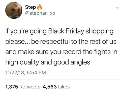 Black Friday, Friday, and Shopping: Step  @stephan_xo  If you're going Black Friday shopping  please...be respectful to the rest of us  and make sure you record the fights in  high quality and good angles  11/22/18, 5:54 PM  1,375 Retweets 4,563 Likes