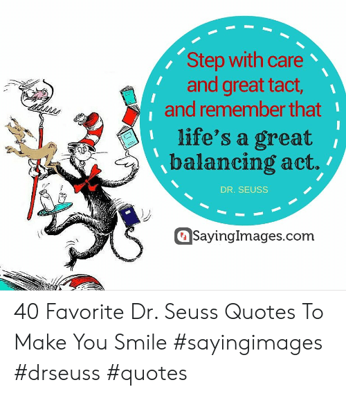 Dr Seuss Quotes: Step with care  and great tact,  and remember that  life's a great  balancing act.  DR. SEUSS  SayingImages.com 40 Favorite Dr. Seuss Quotes To Make You Smile #sayingimages #drseuss #quotes