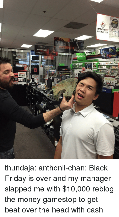 Batman, Black Friday, and Friday: STEP1  MADDEN15  ULTIMATE TEAM  AVAILABLE SPRING 2015  CREDIT CARD  BATMAN 3  HALO  PCG  MAKEGAMÉPLAY  GO PRO  GET MORE  RE  RA  ed PS3 thundaja: anthonii-chan:  Black Friday is over and my manager slapped me with $10,000   reblog the money gamestop to get beat over the head with cash