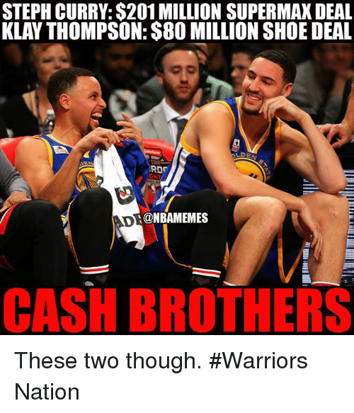 Klay Thompson, Nba, and Steph Curry: STEPH CURRY: $201 MILLION SUPERMAX DEAL  KLAY THOMPSON: $80 MILLION SHOE DEAL  RDF  GH  @NBAMEMES  CASH BROTHERS These two though. #Warriors Nation