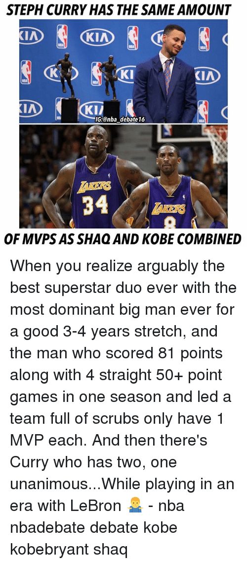 shaqs: STEPH CURRY HAS THE SAME AMOUNT  KI  KIA  KI/  G:@nba debate16  KERS  34  OF MVPS AS SHAQ AND KOBE COMBINED When you realize arguably the best superstar duo ever with the most dominant big man ever for a good 3-4 years stretch, and the man who scored 81 points along with 4 straight 50+ point games in one season and led a team full of scrubs only have 1 MVP each. And then there's Curry who has two, one unanimous...While playing in an era with LeBron 🤷♂️ - nba nbadebate debate kobe kobebryant shaq