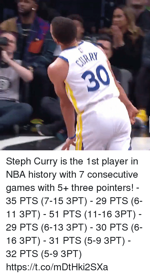 Memes, Nba, and Games: Steph Curry is the 1st player in NBA history with 7 consecutive games with 5+ three pointers!   - 35 PTS (7-15 3PT) - 29 PTS (6-11 3PT) - 51 PTS (11-16 3PT) - 29 PTS (6-13 3PT) - 30 PTS (6-16 3PT) - 31 PTS (5-9 3PT) - 32 PTS (5-9 3PT)   https://t.co/mDtHki2SXa