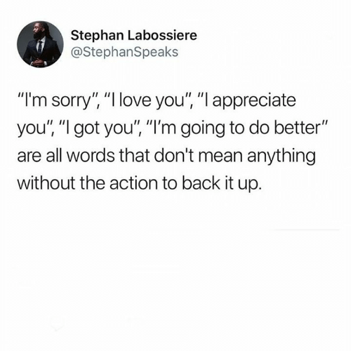 "Love, Memes, and Sorry: Stephan Labossiere  @StephanSpeaks  ""I'm sorry"" ""I love you"", ""I appreciate  you't ""l got you"", ""I'm going to do better""  are all words that don't mean anything  without the action to back it up."