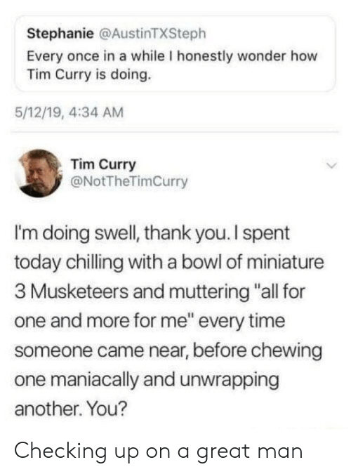 "chilling: Stephanie @AustinTXSteph  Every once in a while I honestly wonder how  Tim Curry is doing.  5/12/19, 4:34 AM  Tim Curry  @NotTheTimCurry  I'm doing swell, thank you. I spent  today chilling with a bowl of miniature  3 Musketeers and muttering ""all for  one and more for me"" every time  someone came near, before chewing  one maniacally and unwrapping  another. You? Checking up on a great man"