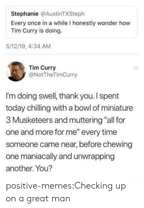 "chilling: Stephanie @AustinTXSteph  Every once in a while I honestly wonder how  Tim Curry is doing.  5/12/19, 4:34 AM  Tim Curry  @NotTheTimCurry  I'm doing swell, thank you. I spent  today chilling with a bowl of miniature  3 Musketeers and muttering ""all for  one and more for me"" every time  someone came near, before chewing  one maniacally and unwrapping  another. You? positive-memes:Checking up on a great man"