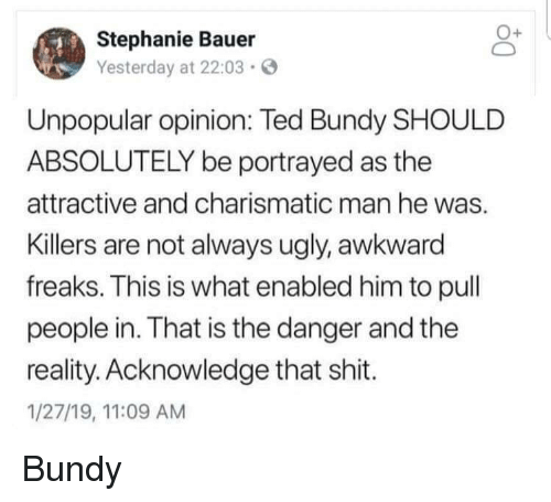 Shit, Ted, and Ugly: Stephanie Bauer  Yesterday at 22:03  Unpopular opinion: Ted Bundy SHOULD  ABSOLUTELY be portrayed as the  attractive and charismatic man he was.  Killers are not always ugly, awkward  freaks. This is what enabled him to pull  people in. That is the danger and the  reality. Acknowledge that shit.  1/27/19, 11:09 AM Bundy