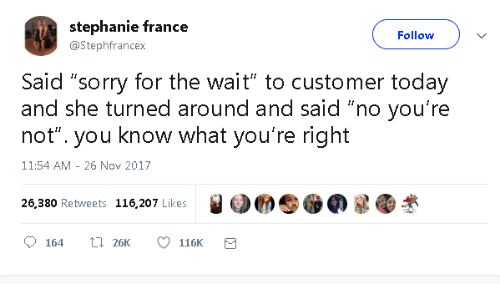 "France: stephanie france  Follow  @Stephfrancex  Said ""sorry for the wait"" to customer today  and she turned around and said ""no you're  not"". you know what you're right  11:54 AM 26 Nov 2017  26,380 Retweets 116,207 Likes  L26K  164  116K"