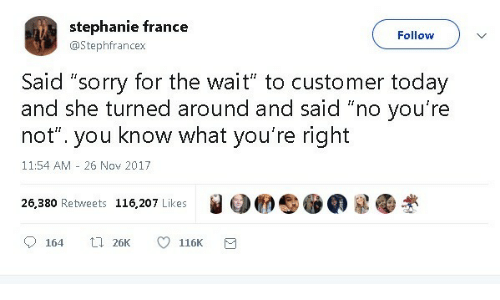 "France: stephanie france  Follow  @Stephfrancex  Said ""sorry for the wait"" to customer today  and she turned around and said ""no you're  know what you're right  not""  you  11:54 AM 26 Nov 2017  26,380 Retweets 116,207 Likes  t 26K  164  116K"