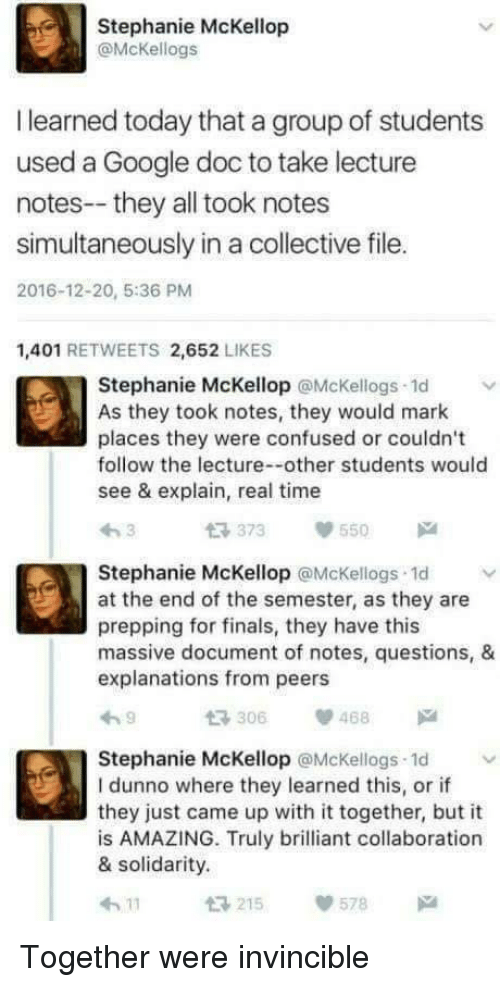 prepping: Stephanie McKellop  @McKellogs  I learned today that a group of students  used a Google doc to take lecture  notes--they all took notes  simultaneously in a collective file.  2016-12-20, 5:36 PM  1,401 RETWEETS 2,652 LIKES  Stephanie McKellop @Mckellogs 1d  As they took notes, they would mark  places they were confused or couldn't  follow the lecture--other students would  see & explain, real time  t 373 55  Stephanie McKellop @McKellogs 1d  at the end of the semester, as they are  prepping for finals, they have this  massive document of notes, questions, &  explanations from peers  306468  Stephanie McKellop @McKellogs 1d  I dunno where they learned this, or if  they just came up with it together, but it  is AMAZING. Truly brilliant collaboration  & solidarity.  215  578 Together were invincible