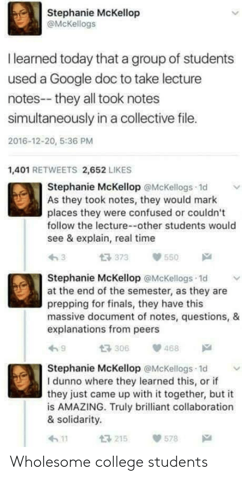 College, Confused, and Finals: Stephanie McKellop  @McKellogs  I learned today that a group of students  used a Google doc to take lecture  notes--they all took notes  simultaneously in a collective file.  2016-12-20, 5:36 PM  1,401 RETWEETS 2,652 LIKES  Stephanie McKellop @McKellogs 1d  As they took notes, they would mark  places they were confused or couldn't  follow the lecture--other students would  see & explain, real time  373550  Stephanie McKellop @McKellogs 1d v  at the end of the semester, as they are  prepping for finals, they have this  massive document of notes, questions, &  explanations from peers  わ9  t3306  、p 468  Stephanie McKellop @McKellogs 1d  I dunno where they learned this, or if  they just came up with it together, but it  is AMAZING. Truly brilliant collaboration  & solidarity.  h 11  215  578 Wholesome college students