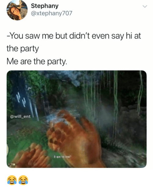 Memes, Party, and Saw: Stephany  @xtephany707  -You saw me but didn't even say hi at  the party  Me are the party  @will_ent 😂😂