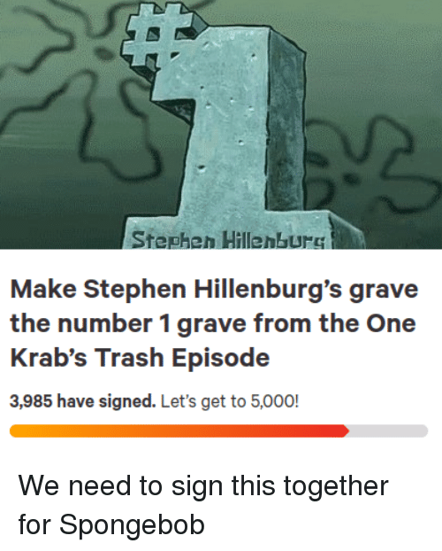 episode 3: Stepheh HillenbUrC  Make Stephen Hillenburg's grave  the number 1 grave from the One  Krab's Trash Episode  3,985 have signed. Let's get to 5,000! We need to sign this together for Spongebob