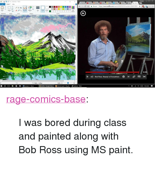 """Anaconda, Bored, and Google: Stephen DX  I  bobross- Paint  Hum  Nea  File  Home  View  C介 을 secure l https://www.netflix.com/watch/800976767trackid-200257859 ☆  R  Edit  Paste  Size Color Color  Select a-  Clipboard  Image  Tools  Shapes  Colors  0:35  Bob Ross: Beauty ls Everywhere  1080 x 1439px  100% (-)  O O R1白  Lecture 2 . word  Netflix- Google Chro... Worlds Apart 1-56.pd  bobross Paint <p><a href=""""http://ragecomicsbase.com/post/158158792352/i-was-bored-during-class-and-painted-along-with"""" class=""""tumblr_blog"""">rage-comics-base</a>:</p>  <blockquote><p>I was bored during class and painted along with Bob Ross using MS paint.</p></blockquote>"""