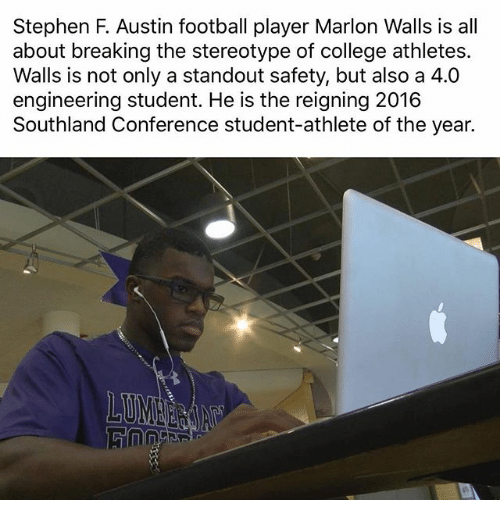 Engineering Student: Stephen F. Austin football player Marlon Walls is all  about breaking the stereotype of college athletes.  Walls is not only a standout safety, but also a 4.0  engineering student. He is the reigning 2016  Southland Conference student-athlete of the year.