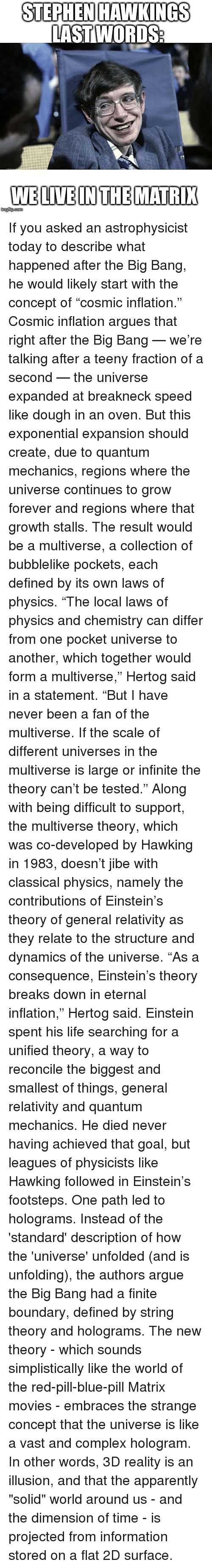 "Apparently, Arguing, and Complex: STEPHEN HAWKINGS  LAST WORDS  WELIVEINTHEMATRI If you asked an astrophysicist today to describe what happened after the Big Bang, he would likely start with the concept of ""cosmic inflation."" Cosmic inflation argues that right after the Big Bang — we're talking after a teeny fraction of a second — the universe expanded at breakneck speed like dough in an oven. But this exponential expansion should create, due to quantum mechanics, regions where the universe continues to grow forever and regions where that growth stalls. The result would be a multiverse, a collection of bubblelike pockets, each defined by its own laws of physics. ""The local laws of physics and chemistry can differ from one pocket universe to another, which together would form a multiverse,"" Hertog said in a statement. ""But I have never been a fan of the multiverse. If the scale of different universes in the multiverse is large or infinite the theory can't be tested."" Along with being difficult to support, the multiverse theory, which was co-developed by Hawking in 1983, doesn't jibe with classical physics, namely the contributions of Einstein's theory of general relativity as they relate to the structure and dynamics of the universe. ""As a consequence, Einstein's theory breaks down in eternal inflation,"" Hertog said. Einstein spent his life searching for a unified theory, a way to reconcile the biggest and smallest of things, general relativity and quantum mechanics. He died never having achieved that goal, but leagues of physicists like Hawking followed in Einstein's footsteps. One path led to holograms. Instead of the 'standard' description of how the 'universe' unfolded (and is unfolding), the authors argue the Big Bang had a finite boundary, defined by string theory and holograms. The new theory - which sounds simplistically like the world of the red-pill-blue-pill Matrix movies - embraces the strange concept that the universe is like a vast and complex hologram. In other words, 3D reality is an illusion, and that the apparently ""solid"" world around us - and the dimension of time - is projected from information stored on a flat 2D surface."