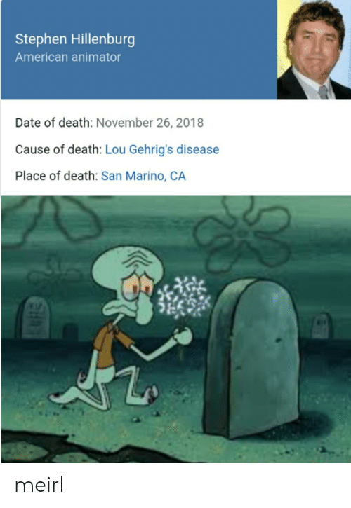 san: Stephen Hillenburg  American animator  Date of death: November 26, 2018  Cause of death: Lou Gehrig's disease  Place of death: San Marino, CA meirl