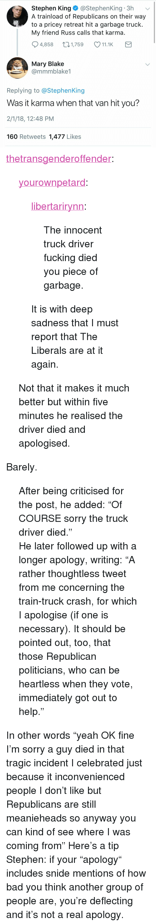 """garbage truck: Stephen King@StephenKing 3h  A trainload of Republicans on their way  to a pricey retreat hit a garbage truck  My friend Russ calls that karma  4,858 1,759 11.1K  Mary Blake  @mmmblake1  Replying to @StephenKing  Was it karma when that van hit you?  2/1/18, 12:48 PM  160 Retweets 1,477 Likes <p><a href=""""https://thetransgenderoffender.tumblr.com/post/170545093910/yourownpetard-libertarirynn-the-innocent-truck"""" class=""""tumblr_blog"""">thetransgenderoffender</a>:</p> <blockquote> <p><a href=""""https://yourownpetard.tumblr.com/post/170544339014/libertarirynn-the-innocent-truck-driver-fucking"""" class=""""tumblr_blog"""">yourownpetard</a>:</p>  <blockquote> <p><a href=""""https://libertarirynn.tumblr.com/post/170544274549/the-innocent-truck-driver-fucking-died-you-piece"""" class=""""tumblr_blog"""">libertarirynn</a>:</p> <blockquote><p>The innocent truck driver fucking died you piece of garbage.</p></blockquote> <p>It is with deep sadness that I must report that The Liberals are at it again.</p> </blockquote>  <p>Not that it makes it much better but within five minutes he realised the driver died and apologised.</p> </blockquote> <p>Barely.  </p><blockquote><p> After being criticised for the post, he added: """"Of COURSE sorry the truck driver died.""""  <br/></p><p>He later followed up with a longer apology, writing: """"A rather thoughtless tweet from me concerning the train-truck crash, for which I apologise (if one is necessary). It should be pointed out, too, that those Republican politicians, who can be heartless when they vote, immediately got out to help.""""</p></blockquote> In other words """"yeah OK fine I'm sorry a guy died in that tragic incident I celebrated just because it inconvenienced people I don't like but Republicans are still meanieheads so anyway you can kind of see where I was coming from"""" Here's a tip Stephen: if your """"apology"""" includes snide mentions of how bad you think another group of people are, you're deflecting and it's not a real apology."""