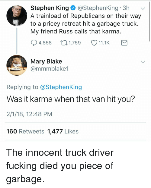 garbage truck: Stephen King@StephenKing 3h  A trainload of Republicans on their way  to a pricey retreat hit a garbage truck  My friend Russ calls that karma  4,858 1,759 11.1K  Mary Blake  @mmmblake1  Replying to @StephenKing  Was it karma when that van hit you?  2/1/18, 12:48 PM  160 Retweets 1,477 Likes <p>The innocent truck driver fucking died you piece of garbage.</p>