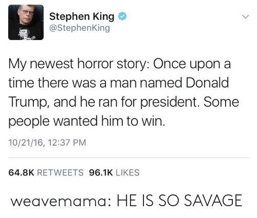 Horror Story: Stephen King  @StephenKing  My newest horror story: Once upon a  time there was a man named Donald  Trump, and he ran for president. Some  people wanted him to win.  10/21/16, 12:37 PM  64.8K RETWEETS 96.1K LIKES weavemama:  HE IS SO SAVAGE