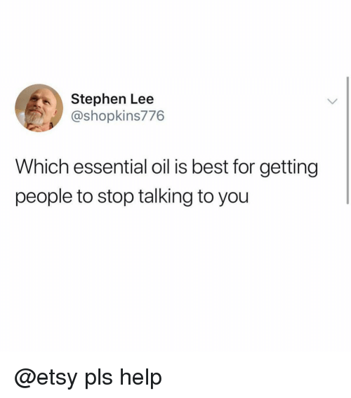 Pls Help: Stephen Lee  @shopkins776  Which essential oil is best for getting  people to stop talking to you @etsy pls help