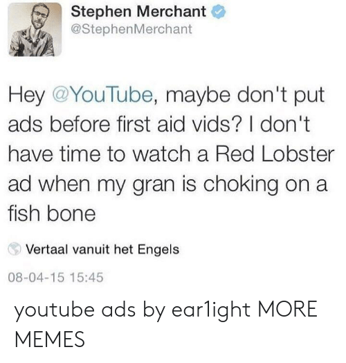 Dank, Memes, and Stephen: Stephen Merchant  @StephenMerchant  Hey @YouTube, maybe don't put  ads before first aid vids? I don't  have time to watch a Red Lobster  ad when my gran is choking on a  fish bone  Vertaal vanuit het Engels  08-04-15 15:45 youtube ads by ear1ight MORE MEMES