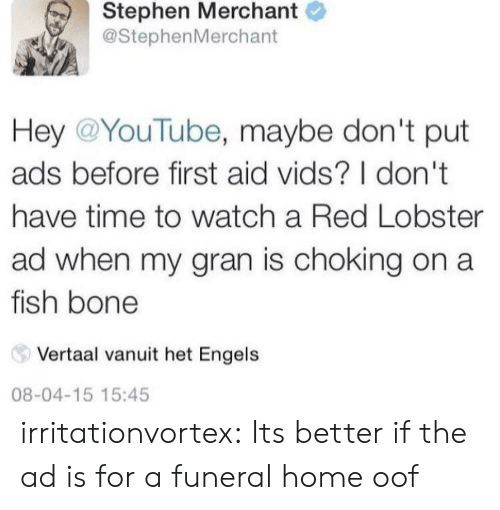 dont-have-time: Stephen Merchant  @StephenMerchant  Hey @YouTube, maybe don't put  ads before first aid vids? I don't  have time to watch a Red Lobster  ad when my gran is choking on a  fish bone  Vertaal vanuit het Engels  08-04-15 15:45 irritationvortex:  Its better if the ad is for a funeral home  oof