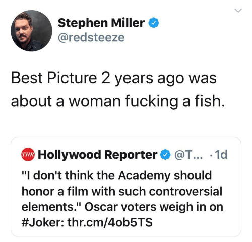 "Fucking, Joker, and Stephen: Stephen Miller  @redsteeze  Best Picture 2 years ago was  about a woman fucking a fish  Hollywood Reporter@T... .1d  THR  ""I don't think the Academy should  honor a film with such controversial  elements."" Oscar voters weigh in on  #Joker : thr.cm/4ob5TS"