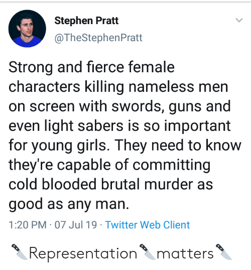 Girls, Guns, and Stephen: Stephen Pratt  @TheStephenPratt  Strong and fierce female  characters killing nameless men  on screen with swords, guns and  even light sabers is so important  for young girls. They need to know  they're capable of committing  cold blooded brutal murder as  good as any man  1:20 PM 07 Jul 19 Twitter Web Client 🔪Representation🔪matters🔪