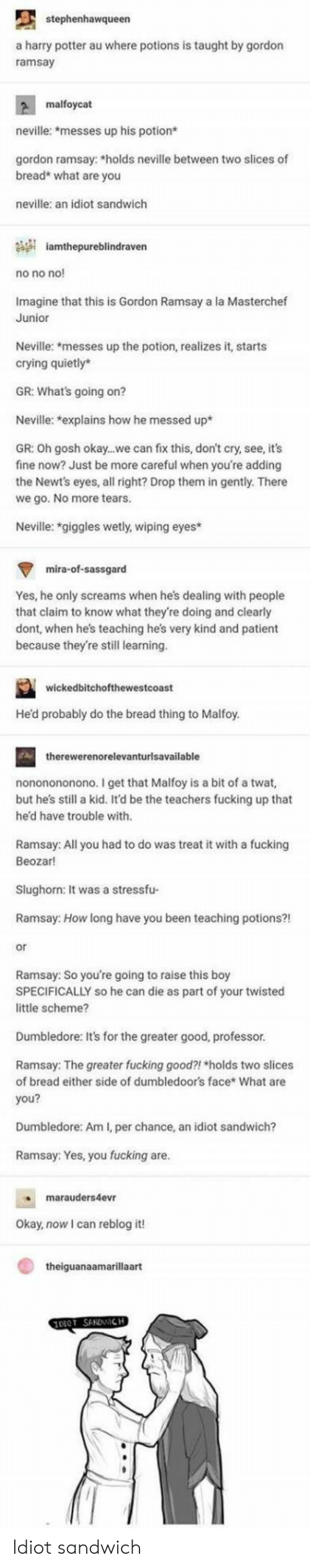 Crying, Dumbledore, and Fucking: stephenhawqueen  a harry potter au where potions is taught by gordon  ramsay  malfoycat  neville: *messes up his potion*  gordon ramsay: *holds neville between two slices of  bread* what are you  neville: an idiot sandwich  iamthepureblindraven  no no no  Imagine that this is Gordon Ramsay a la Masterchef  Junior  Neville: *messes up the potion, realizes it, starts  crying quietly*  GR: What's going on?  Neville: explains how he messed up*  GR: Oh gosh okay...we can fix this, don't cry, see, it's  fine now? Just be more careful when you're adding  the Newt's eyes, all right? Drop them in gently. There  we go. No more tears  Neville: *giggles wetly, wiping eyes  mira-of-sassgard  Yes, he only screams when he's dealing with people  that claim to know what they're doing and clearly  dont, when hes teaching he's very kind and patient  because they're stil learning  wickedbitchofthewestcoast  Hed probably do the bread thing to Malfoy  therewerenorelevanturlsavailable  nononononono. I get that Malfoy is a bit of a twat,  but hes still a kid. It'd be the teachers fucking up that  he'd have trouble with  Ramsay: All you had to do was treat it with a fucking  Beozar!  Slughorn: It was a stressfu-  Ramsay: How long have you been teaching potions?!  or  Ramsay: So you're going to raise this boy  SPECIFICALLY so he can die as part of your twisted  little scheme?  Dumbledore: It's for the greater good, professor  Ramsay: The greater fucking good?! holds two slices  of bread either side of dumbledoor's face* What are  you?  Dumbledore: Am I, per chance, an idiot sandwich?  Ramsay: Yes, you fucking are  marauders4evr  Okay, now I can reblog it!  theiguanaamarillaart Idiot sandwich