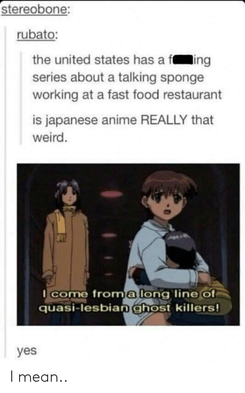 The United States: stereobone:  rubato:  the united states has a fing  series about a talking sponge  working at a fast food restaurant  is japanese anime REALLY that  weird.  come froma long line of  quasi-lesbianghost killers!  yes I mean..
