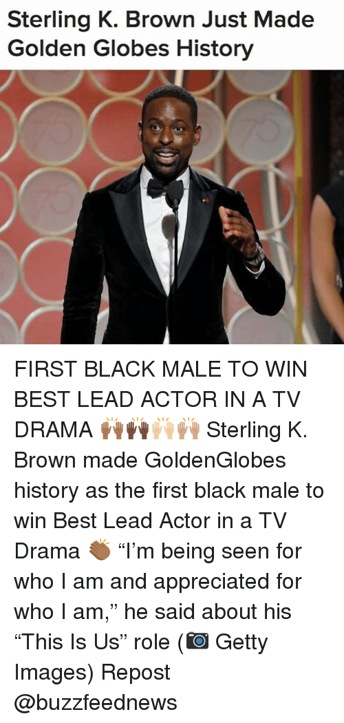 """Golden Globes: Sterling K. Brown Just Made  Golden Globes History FIRST BLACK MALE TO WIN BEST LEAD ACTOR IN A TV DRAMA 🙌🏾🙌🏿🙌🏼🙌🏽 Sterling K. Brown made GoldenGlobes history as the first black male to win Best Lead Actor in a TV Drama 👏🏾 """"I'm being seen for who I am and appreciated for who I am,"""" he said about his """"This Is Us"""" role (📷 Getty Images) Repost @buzzfeednews"""