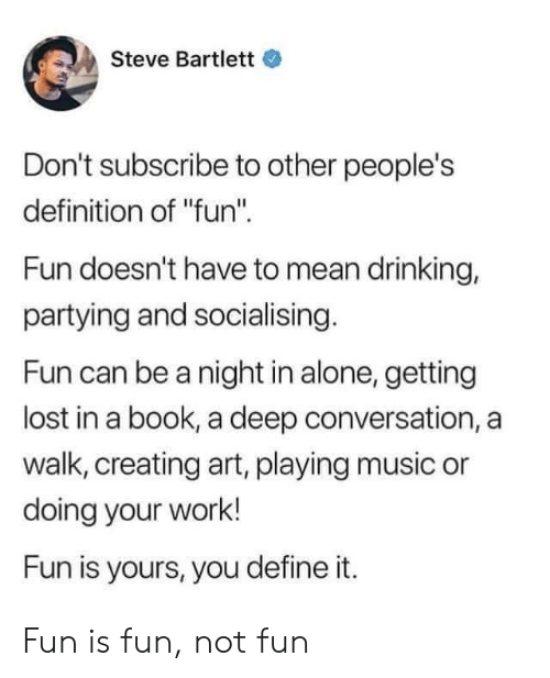 "Being Alone, Drinking, and Music: Steve Bartlett  Don't subscribe to other people's  definition of ""fun""  Fun doesn't have to mean drinking,  partying and socialising.  Fun can be a night in alone, getting  lost in a book, a deep conversation, a  walk, creating art, playing music or  doing your work!  Fun is yours, you define it. Fun is fun, not fun"
