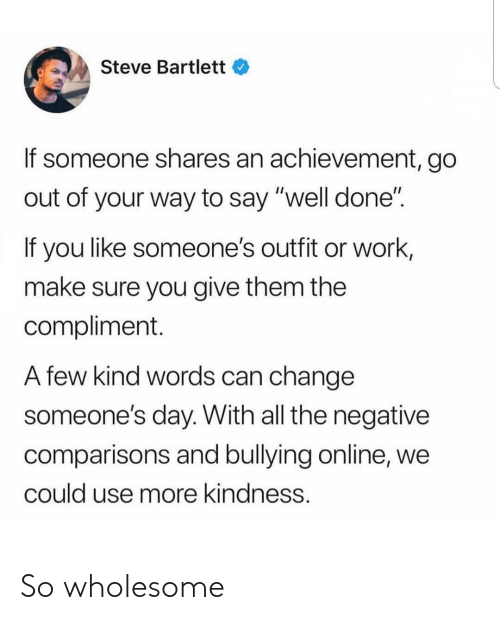"Work, Wholesome, and Change: Steve Bartlett  If someone shares an achievement, go  out of your way to say ""well done""  If you like someone's outfit or work,  make sure you give them the  compliment.  A few kind words can change  someone's day. With all the negative  comparisons and bullying online, we  could use more kindness. So wholesome"