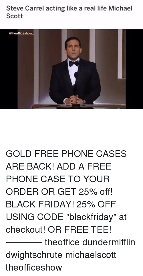 "Black Friday, Friday, and Life: Steve Carrel acting like a real life Michael  Scott  @theofficeshow GOLD FREE PHONE CASES ARE BACK! ADD A FREE PHONE CASE TO YOUR ORDER OR GET 25% off! BLACK FRIDAY! 25% OFF USING CODE ""blackfriday"" at checkout! OR FREE TEE! ———— theoffice dundermifflin dwightschrute michaelscott theofficeshow"