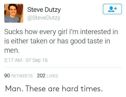 sep: Steve Dutzy  @SteveDutzy  Sucks how every girl l'm interested in  is either taken or has good taste in  men.  2:17 AM 07 Sep 16  90 RETWEETS 202 LIKES Man. These are hard times.