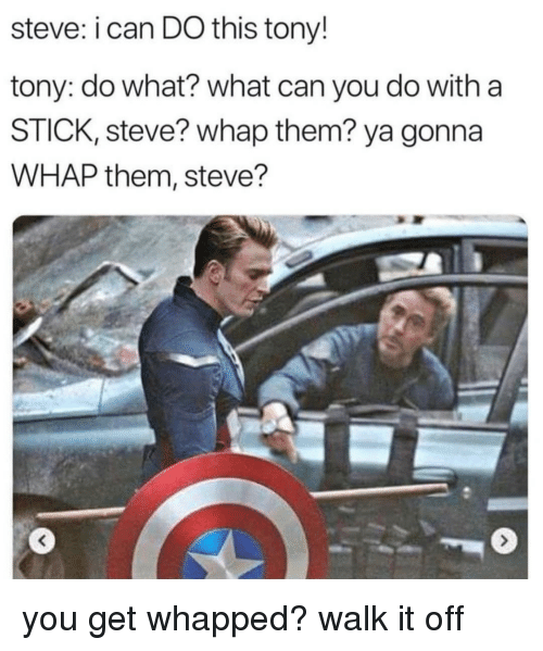 Walk It Off: steve: i can DO this tony!  tony: do what? what can you do with a  STICK, steve? whap them? ya gonna  WHAP them, steve? you get whapped? walk it off